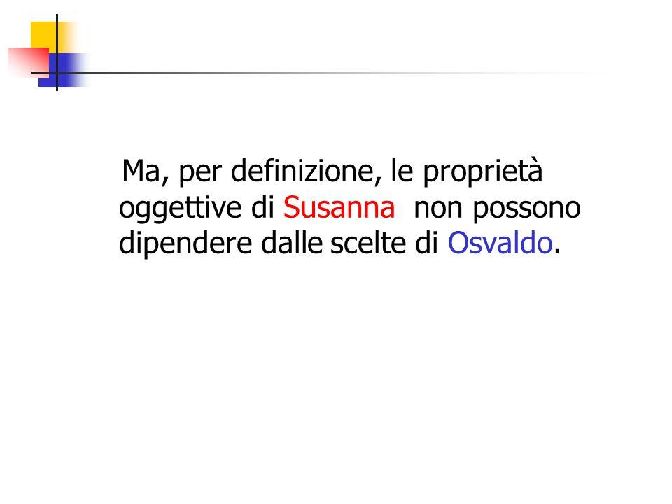 Ma, per definizione, le proprietà oggettive di Susanna non possono dipendere dalle scelte di Osvaldo.