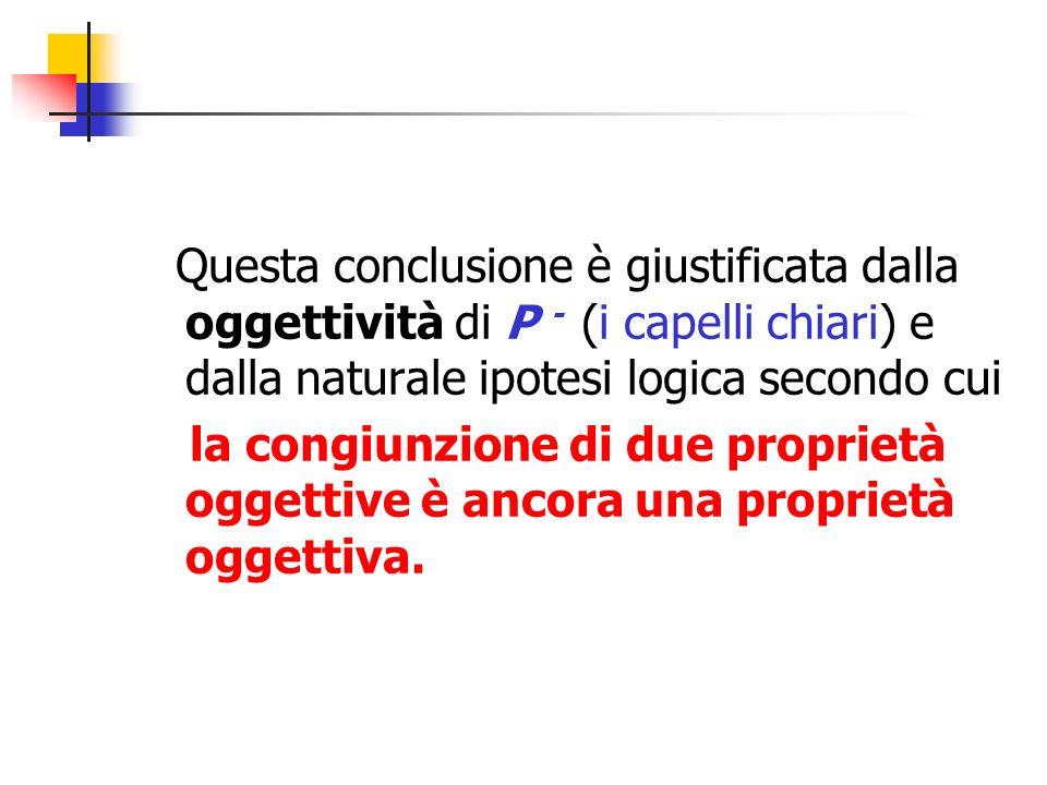 Questa conclusione è giustificata dalla oggettività di P - (i capelli chiari) e dalla naturale ipotesi logica secondo cui la congiunzione di due propr