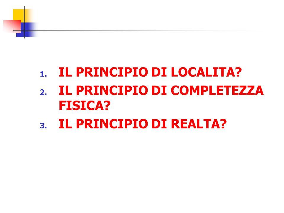 1. IL PRINCIPIO DI LOCALITA? 2. IL PRINCIPIO DI COMPLETEZZA FISICA? 3. IL PRINCIPIO DI REALTA?