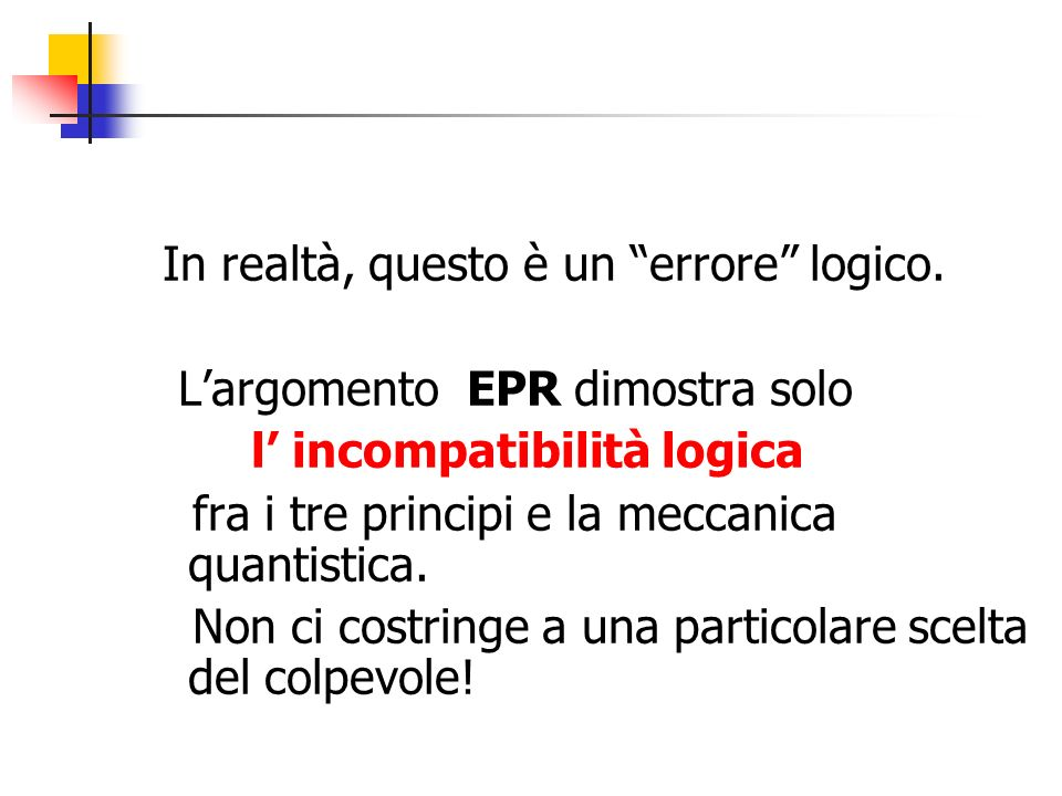 In realtà, questo è un errore logico. Largomento EPR dimostra solo l incompatibilità logica fra i tre principi e la meccanica quantistica. Non ci cost