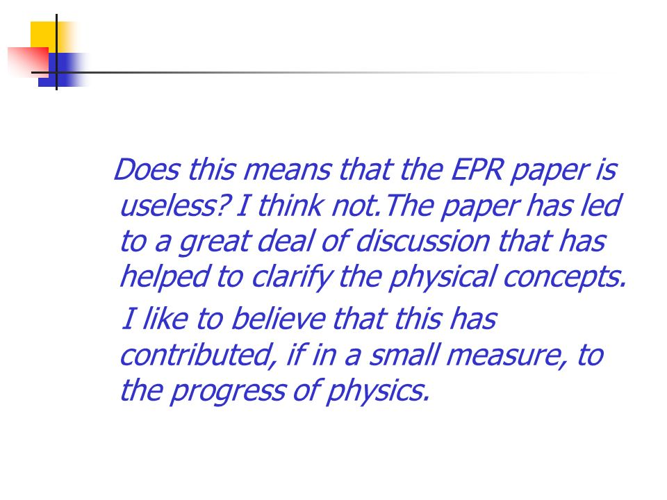 Does this means that the EPR paper is useless? I think not.The paper has led to a great deal of discussion that has helped to clarify the physical con