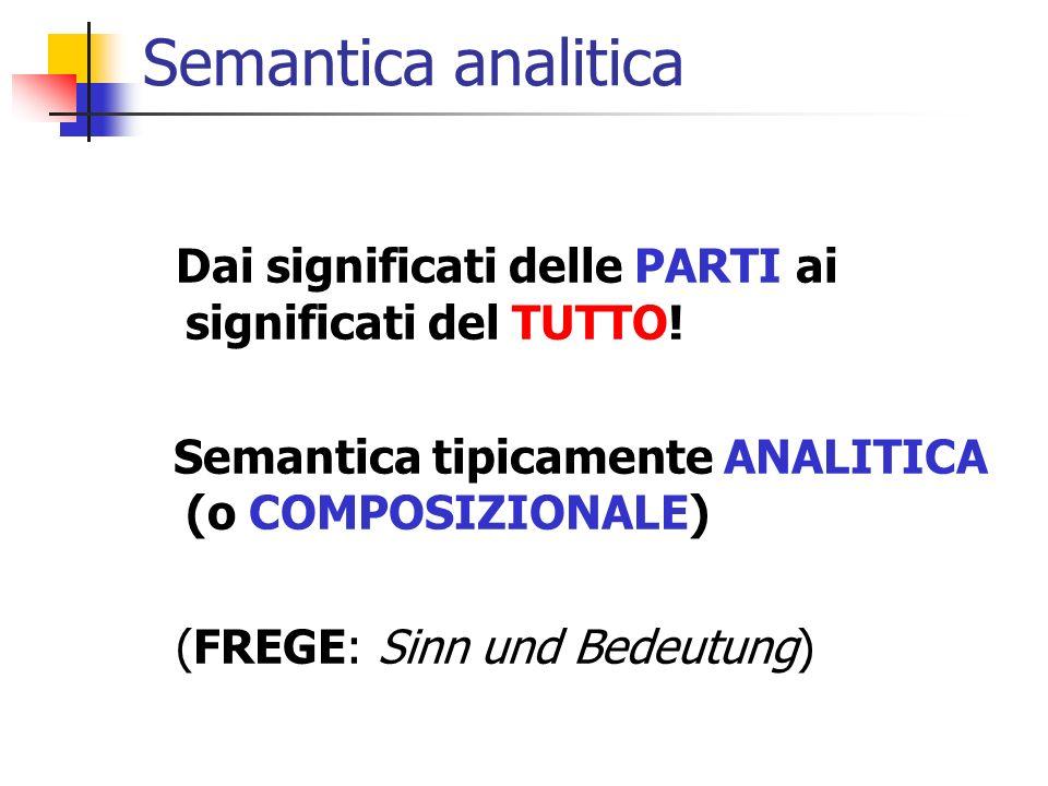 Semantica analitica Dai significati delle PARTI ai significati del TUTTO! Semantica tipicamente ANALITICA (o COMPOSIZIONALE) (FREGE: Sinn und Bedeutun