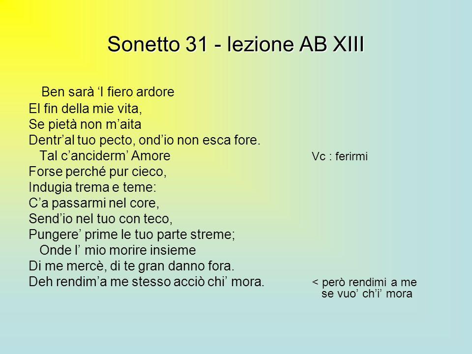 Sonetto 31 - lezione AB XIII Ben sarà l fiero ardore El fin della mie vita, Se pietà non maita Dentral tuo pecto, ondio non esca fore. Tal canciderm A