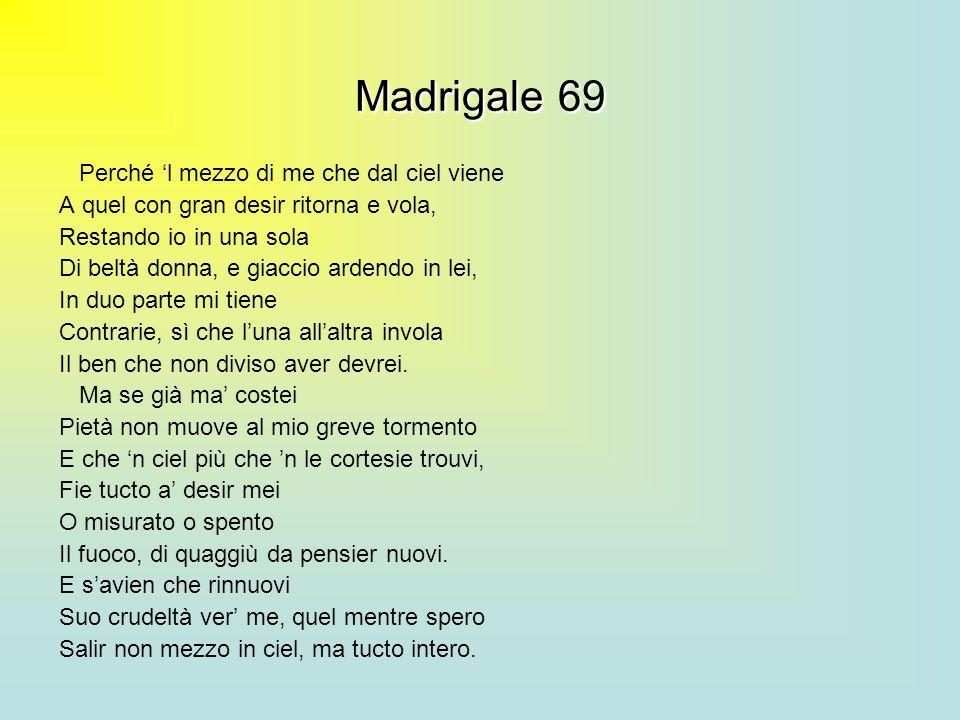 Madrigale69 Madrigale 69 Perché l mezzo di me che dal ciel viene A quel con gran desir ritorna e vola, Restando io in una sola Di beltà donna, e giacc
