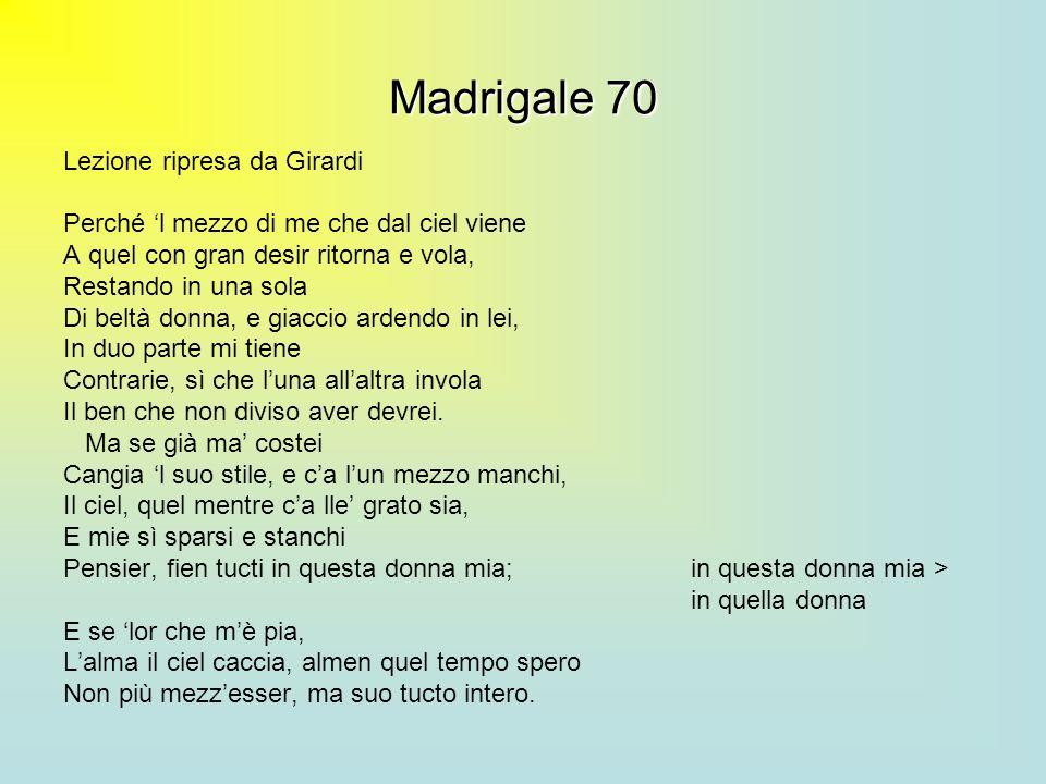 Madrigale 70 Lezione ripresa da Girardi Perché l mezzo di me che dal ciel viene A quel con gran desir ritorna e vola, Restando in una sola Di beltà do