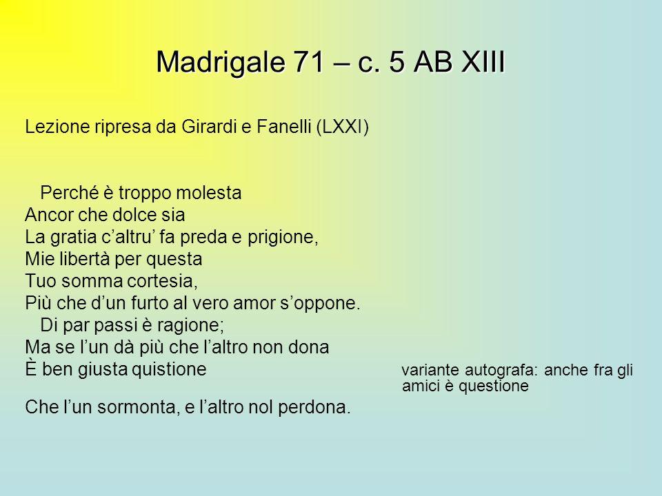 Madrigale 71 – c. 5 AB XIII Lezione ripresa da Girardi e Fanelli (LXXI) Perché è troppo molesta Ancor che dolce sia La gratia caltru fa preda e prigio