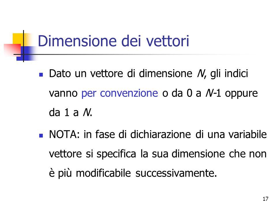 17 Dimensione dei vettori Dato un vettore di dimensione N, gli indici vanno per convenzione o da 0 a N-1 oppure da 1 a N. NOTA: in fase di dichiarazio