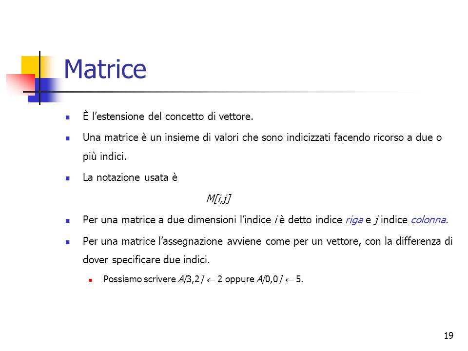 19 Matrice È lestensione del concetto di vettore. Una matrice è un insieme di valori che sono indicizzati facendo ricorso a due o più indici. La notaz