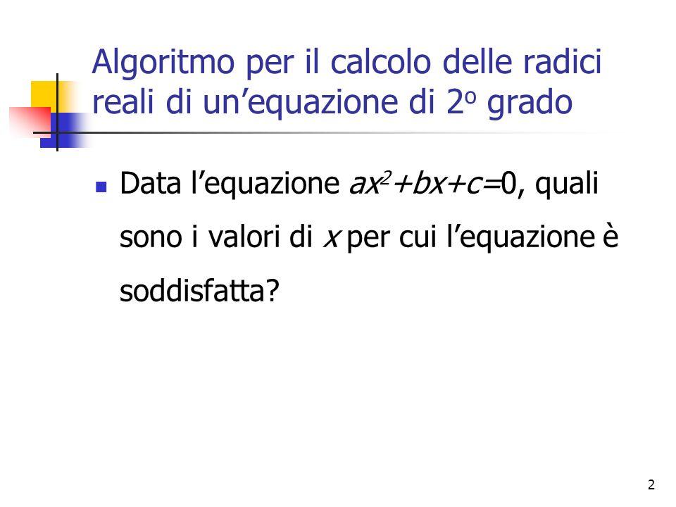 2 Algoritmo per il calcolo delle radici reali di unequazione di 2 o grado Data lequazione ax 2 +bx+c=0, quali sono i valori di x per cui lequazione è soddisfatta