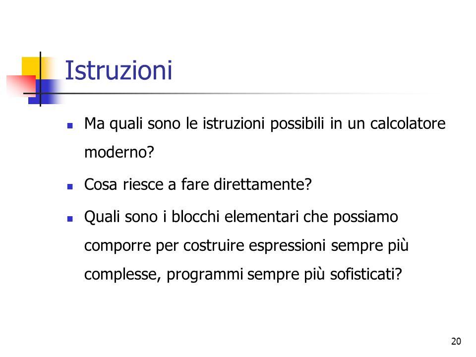 20 Istruzioni Ma quali sono le istruzioni possibili in un calcolatore moderno? Cosa riesce a fare direttamente? Quali sono i blocchi elementari che po