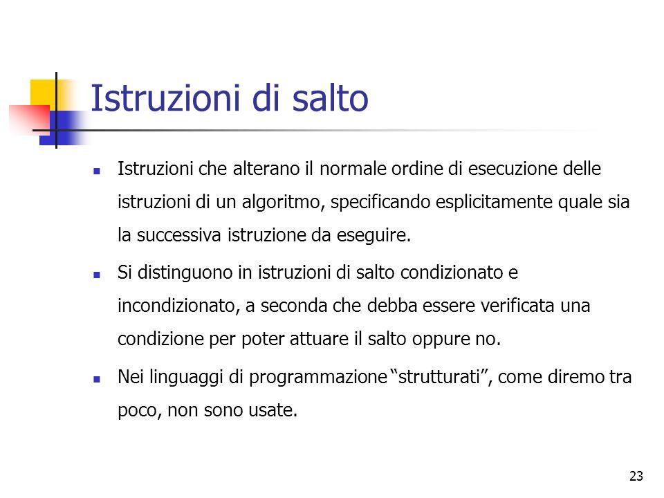 23 Istruzioni di salto Istruzioni che alterano il normale ordine di esecuzione delle istruzioni di un algoritmo, specificando esplicitamente quale sia