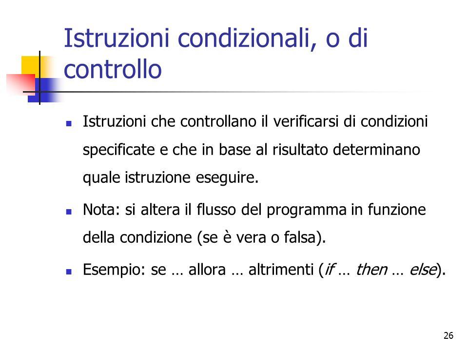 26 Istruzioni condizionali, o di controllo Istruzioni che controllano il verificarsi di condizioni specificate e che in base al risultato determinano quale istruzione eseguire.
