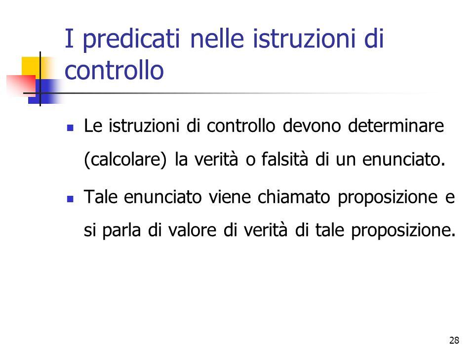 28 I predicati nelle istruzioni di controllo Le istruzioni di controllo devono determinare (calcolare) la verità o falsità di un enunciato. Tale enunc