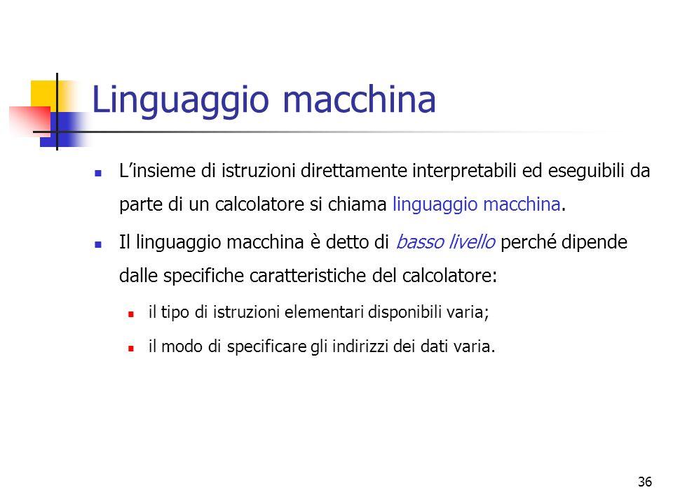 36 Linguaggio macchina Linsieme di istruzioni direttamente interpretabili ed eseguibili da parte di un calcolatore si chiama linguaggio macchina. Il l