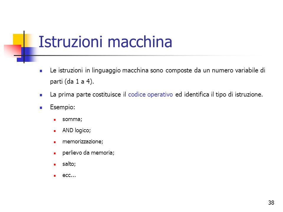 38 Istruzioni macchina Le istruzioni in linguaggio macchina sono composte da un numero variabile di parti (da 1 a 4). La prima parte costituisce il co