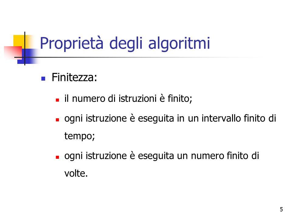 5 Proprietà degli algoritmi Finitezza: il numero di istruzioni è finito; ogni istruzione è eseguita in un intervallo finito di tempo; ogni istruzione
