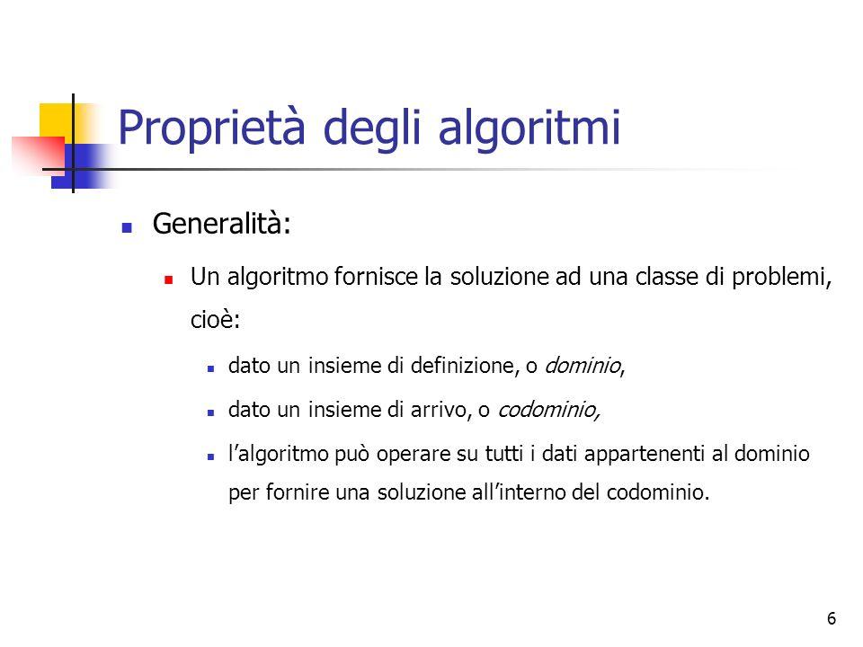 6 Proprietà degli algoritmi Generalità: Un algoritmo fornisce la soluzione ad una classe di problemi, cioè: dato un insieme di definizione, o dominio, dato un insieme di arrivo, o codominio, lalgoritmo può operare su tutti i dati appartenenti al dominio per fornire una soluzione allinterno del codominio.