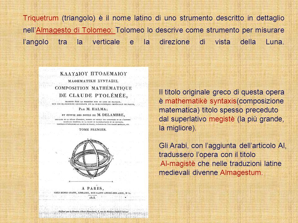 Triquetrum (triangolo) è il nome latino di uno strumento descritto in dettaglio nellAlmagesto di Tolomeo: Tolomeo lo descrive come strumento per misur