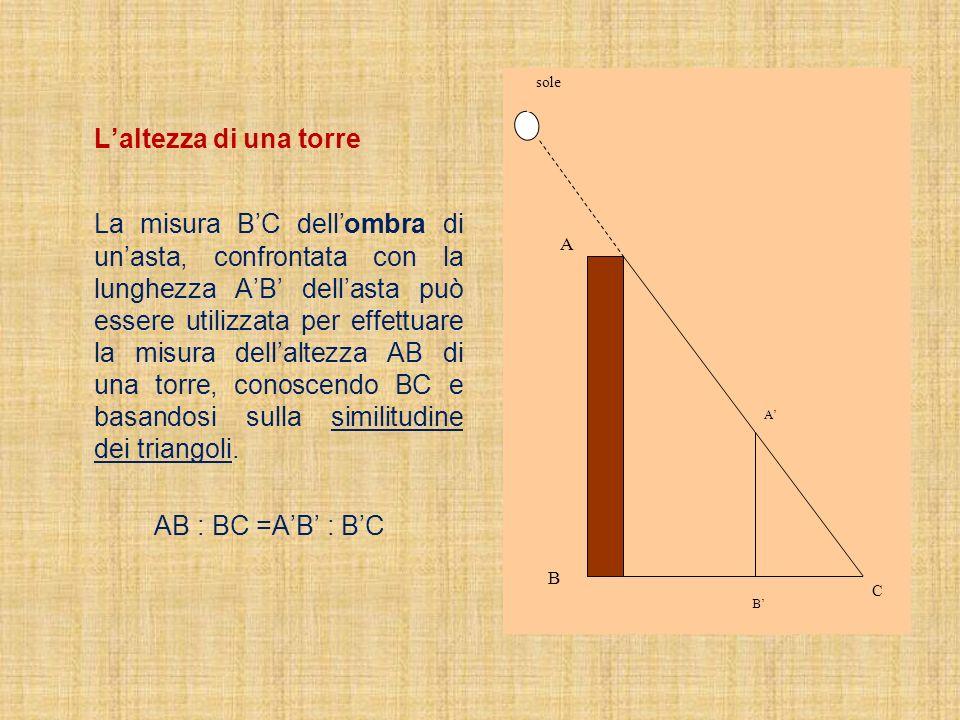 Laltezza di una torre La misura BC dellombra di unasta, confrontata con la lunghezza AB dellasta può essere utilizzata per effettuare la misura dellal