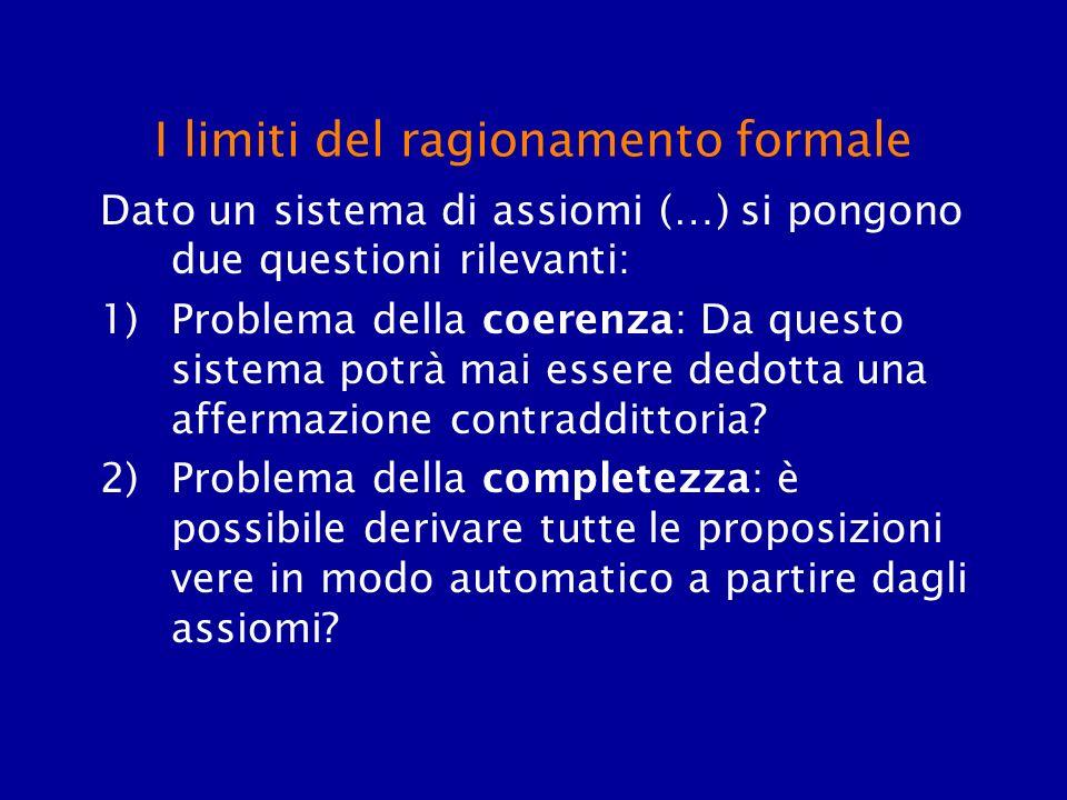 I limiti del ragionamento formale Dato un sistema di assiomi (…) si pongono due questioni rilevanti: 1)Problema della coerenza: Da questo sistema potr