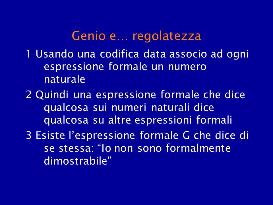 Genio e… regolatezza 1 Usando una codifica data associo ad ogni espressione formale un numero naturale 2 Quindi una espressione formale che dice qualc