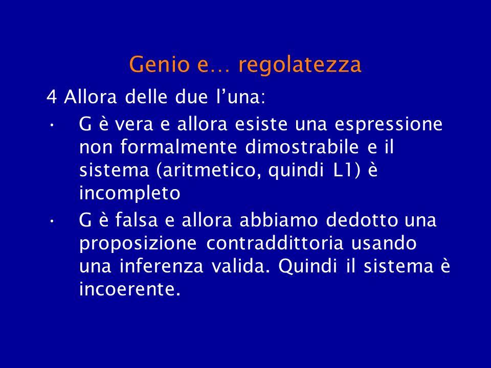 Genio e… regolatezza 4 Allora delle due luna: G è vera e allora esiste una espressione non formalmente dimostrabile e il sistema (aritmetico, quindi L