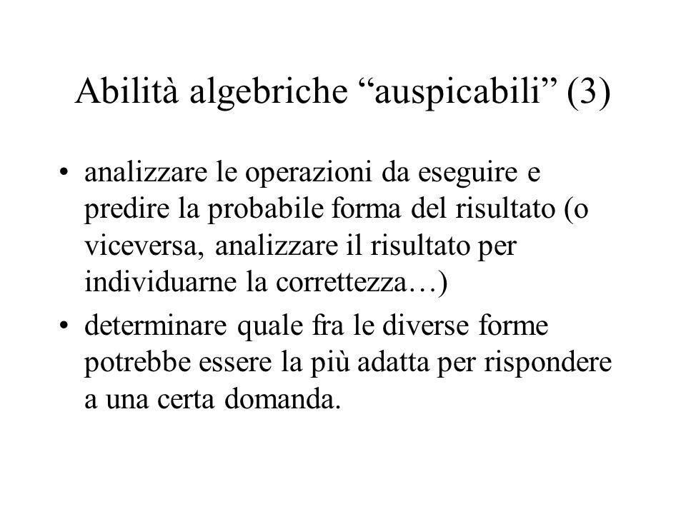 Abilità algebriche auspicabili (3) analizzare le operazioni da eseguire e predire la probabile forma del risultato (o viceversa, analizzare il risulta