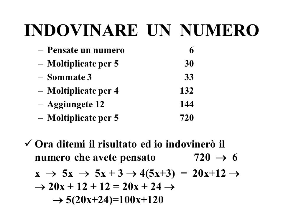 INDOVINARE UN NUMERO –Pensate un numero 6 –Moltiplicate per 5 30 –Sommate 3 33 –Moltiplicate per 4 132 –Aggiungete 12 144 –Moltiplicate per 5 720 Ora