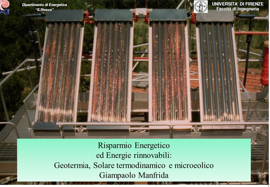UNIVERSITA DI FIRENZE Facoltà di Ingegneria Pag. 1 Dipartimento di Energetica S.Stecco Risparmio Energetico ed Energie rinnovabili: Geotermia, Solare