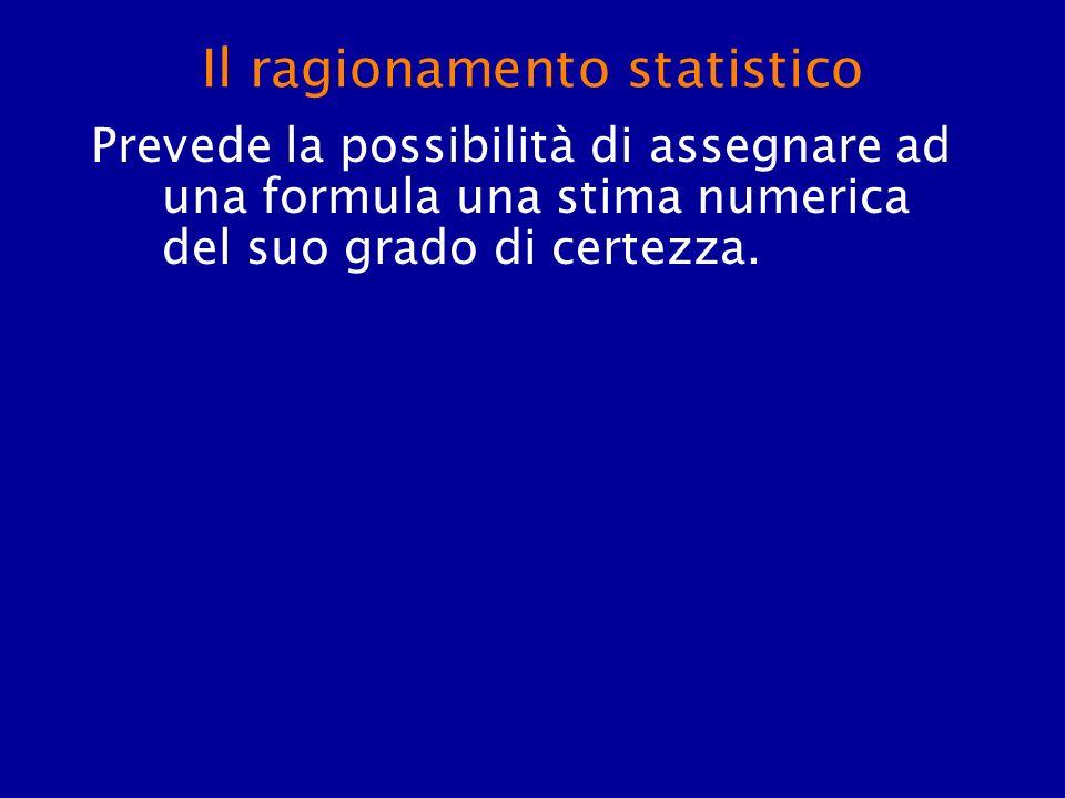Il ragionamento statistico Prevede la possibilità di assegnare ad una formula una stima numerica del suo grado di certezza.