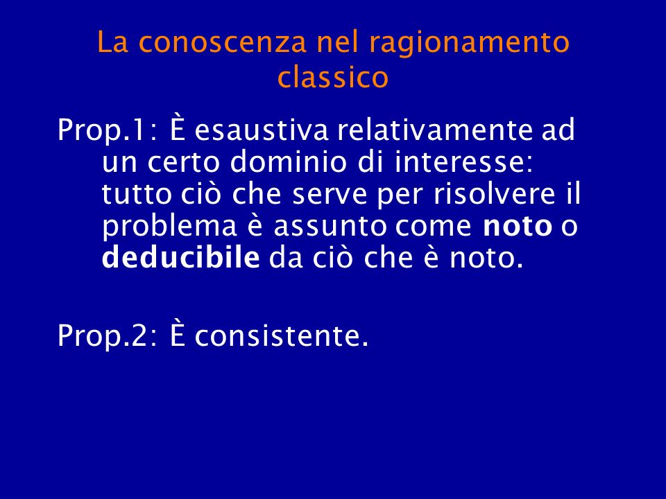 La conoscenza nel ragionamento classico Prop.1: È esaustiva relativamente ad un certo dominio di interesse: tutto ciò che serve per risolvere il probl