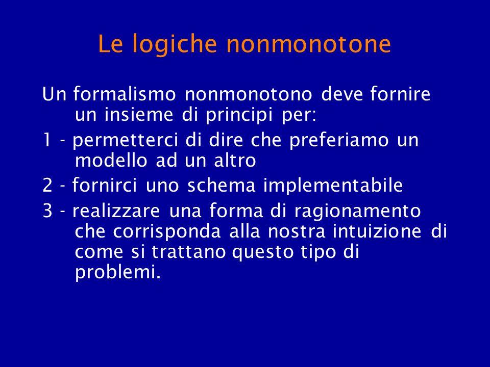 Le logiche nonmonotone Un formalismo nonmonotono deve fornire un insieme di principi per: 1 - permetterci di dire che preferiamo un modello ad un altr
