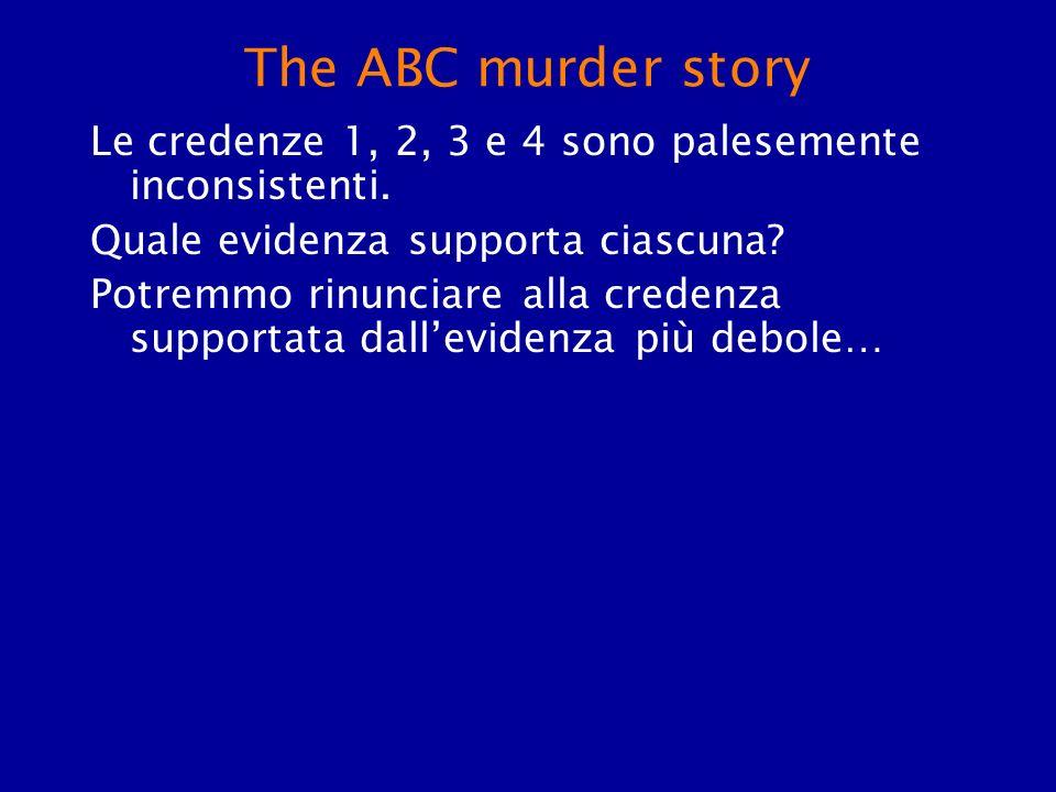The ABC murder story Le credenze 1, 2, 3 e 4 sono palesemente inconsistenti. Quale evidenza supporta ciascuna? Potremmo rinunciare alla credenza suppo