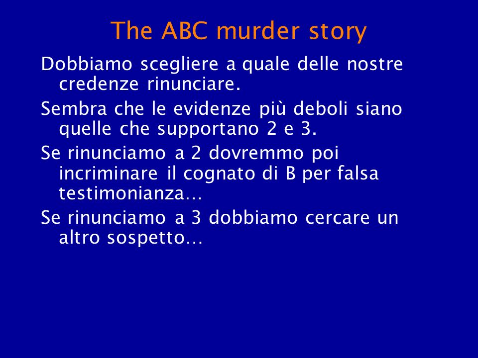The ABC murder story Dobbiamo scegliere a quale delle nostre credenze rinunciare. Sembra che le evidenze più deboli siano quelle che supportano 2 e 3.