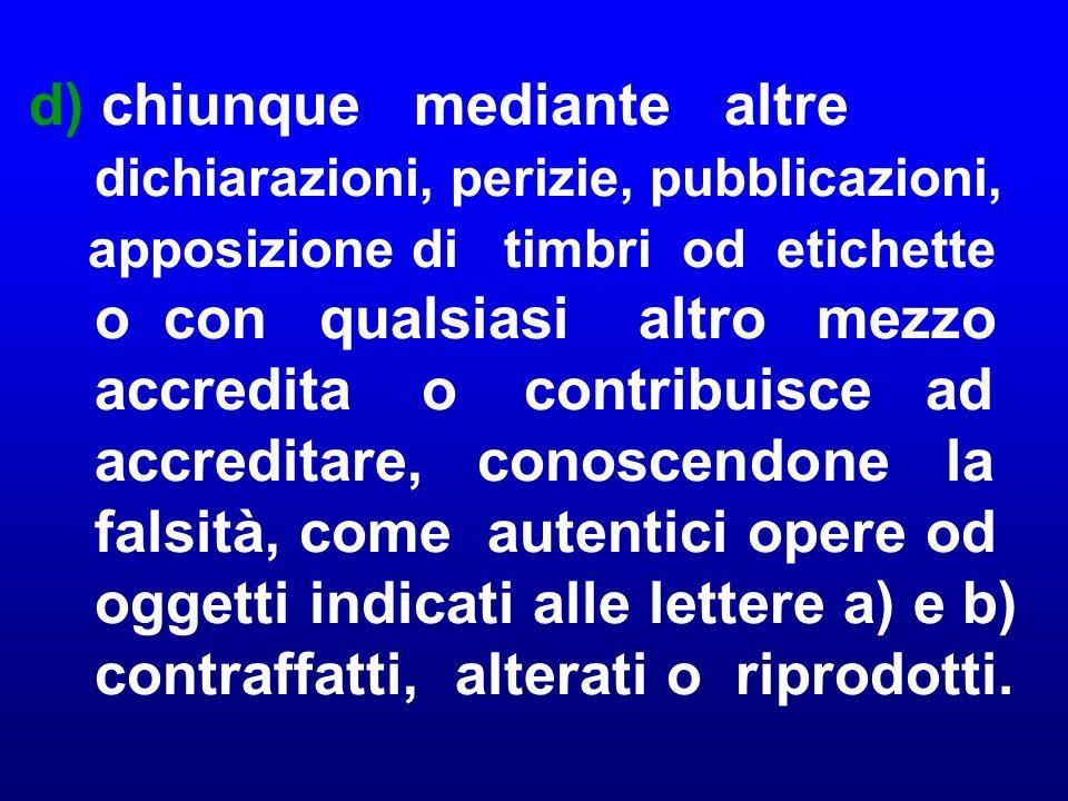 c) chiunque, conoscendone l a falsità, autentica opere od oggetti, indicati alle lettere a) e b), contraffatti, alterati o riprodotti;
