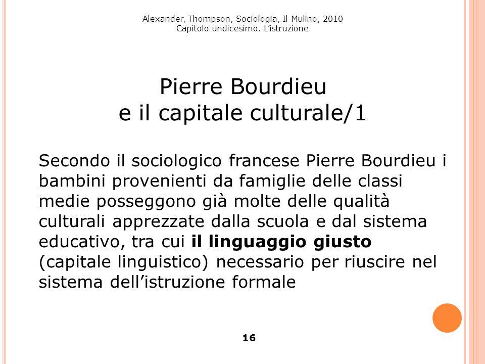 Alexander, Thompson, Sociologia, Il Mulino, 2010 Capitolo undicesimo. Listruzione 16 Pierre Bourdieu e il capitale culturale/1 Secondo il sociologico