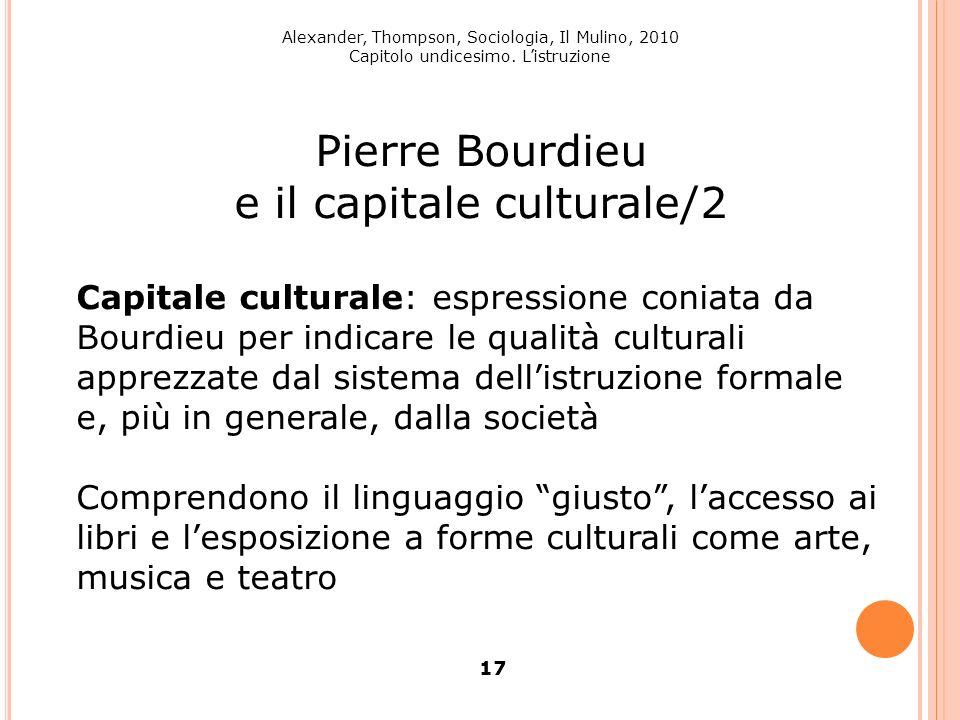 Alexander, Thompson, Sociologia, Il Mulino, 2010 Capitolo undicesimo. Listruzione 17 Pierre Bourdieu e il capitale culturale/2 Capitale culturale: esp