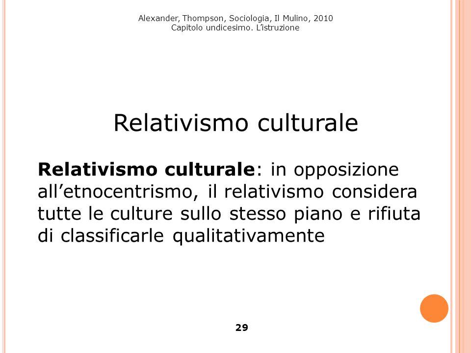 Alexander, Thompson, Sociologia, Il Mulino, 2010 Capitolo undicesimo. Listruzione 29 Relativismo culturale Relativismo culturale: in opposizione allet