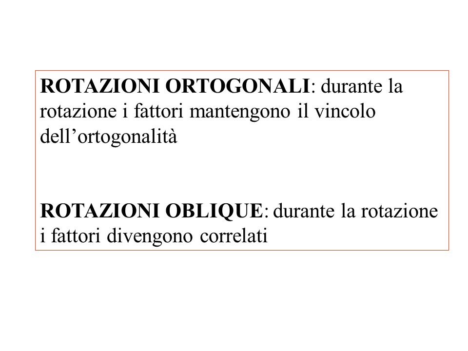 ROTAZIONI ORTOGONALI: durante la rotazione i fattori mantengono il vincolo dellortogonalità ROTAZIONI OBLIQUE: durante la rotazione i fattori divengon