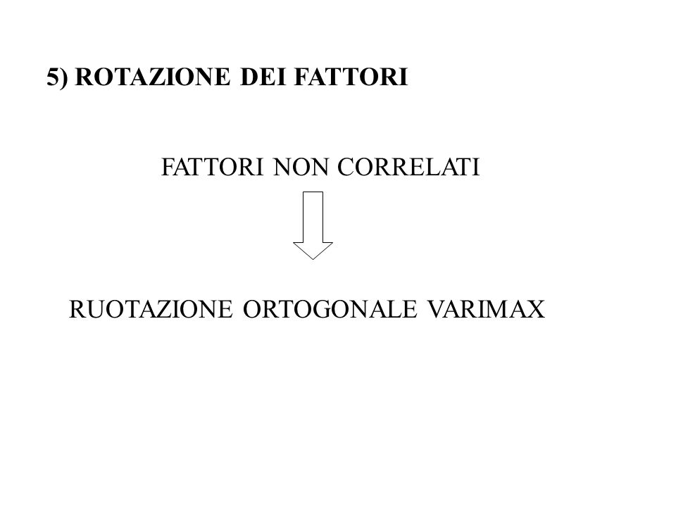 5) ROTAZIONE DEI FATTORI FATTORI NON CORRELATI RUOTAZIONE ORTOGONALE VARIMAX
