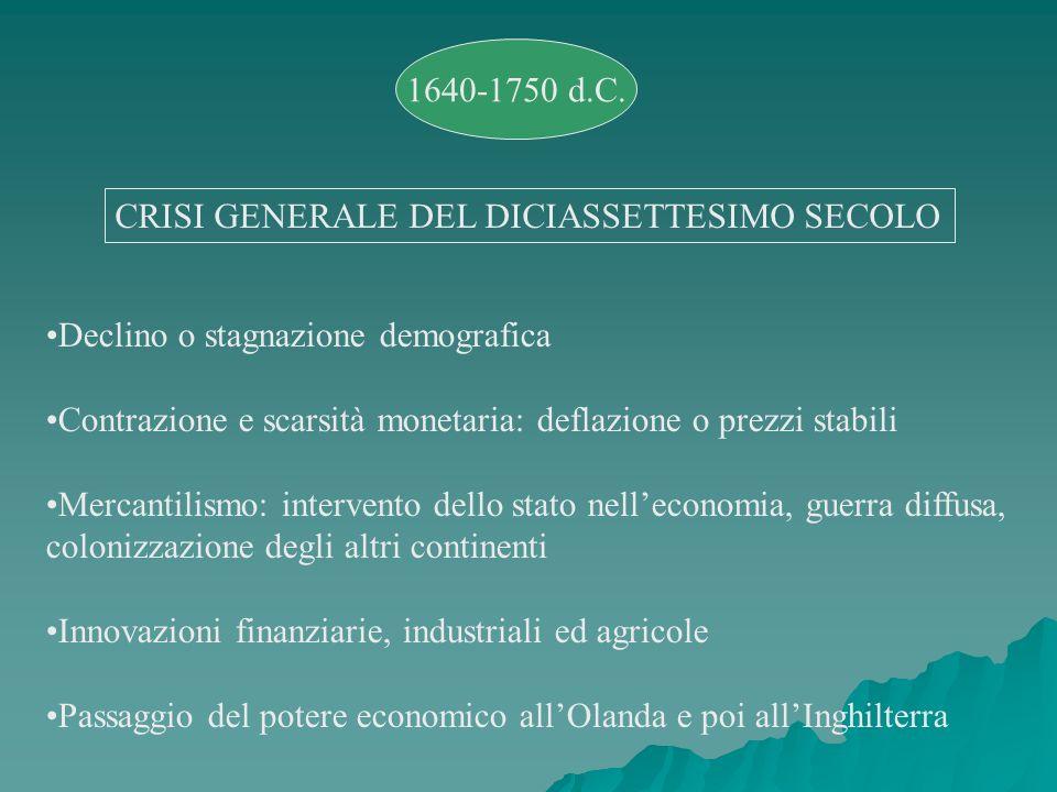 1640-1750 d.C. CRISI GENERALE DEL DICIASSETTESIMO SECOLO Declino o stagnazione demografica Contrazione e scarsità monetaria: deflazione o prezzi stabi