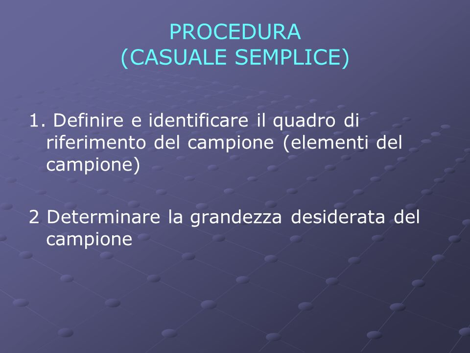 PROCEDURA (CASUALE SEMPLICE) 1. Definire e identificare il quadro di riferimento del campione (elementi del campione) 2 Determinare la grandezza desid