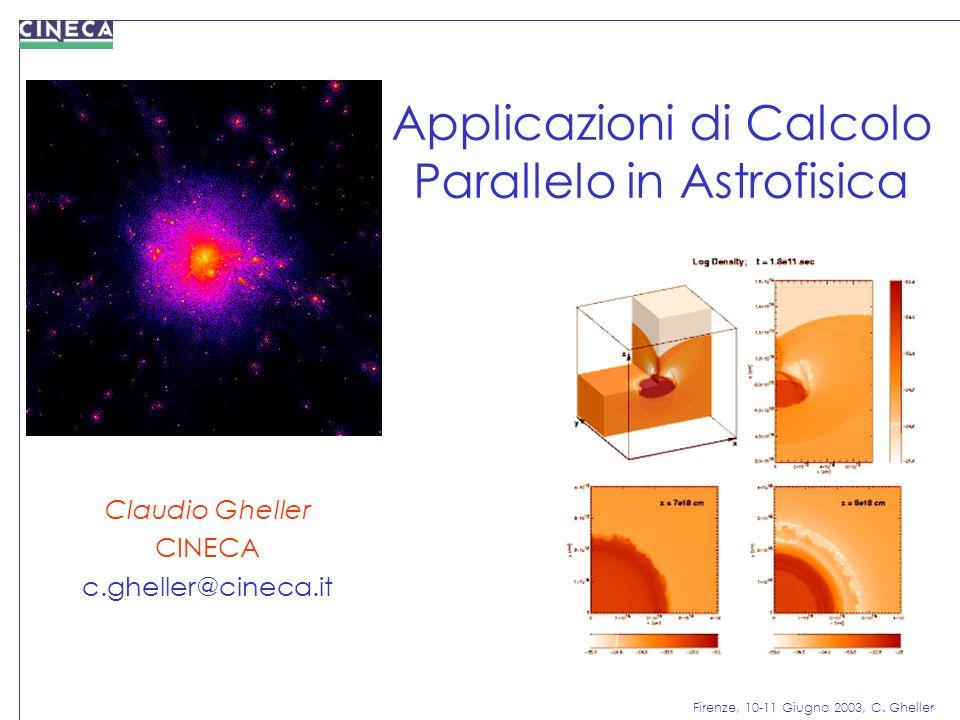 Firenze, 10-11 Giugno 2003, C. Gheller Applicazioni di Calcolo Parallelo in Astrofisica Claudio Gheller CINECA c.gheller@cineca.it