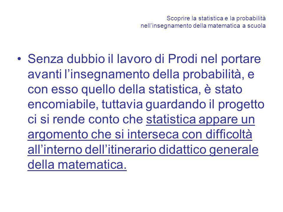 Scoprire la statistica e la probabilità nellinsegnamento della matematica a scuola Senza dubbio il lavoro di Prodi nel portare avanti linsegnamento de