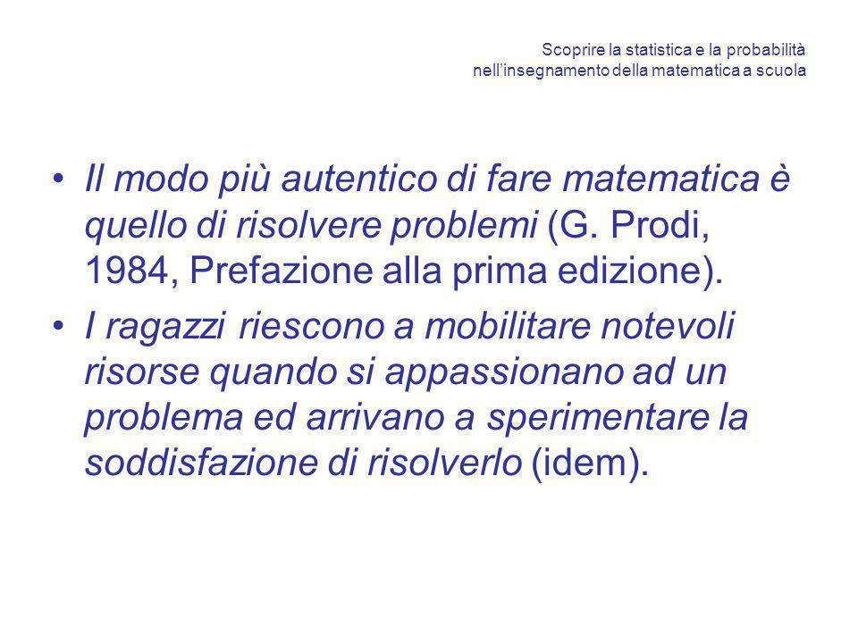 Scoprire la statistica e la probabilità nellinsegnamento della matematica a scuola Il modo più autentico di fare matematica è quello di risolvere problemi (G.