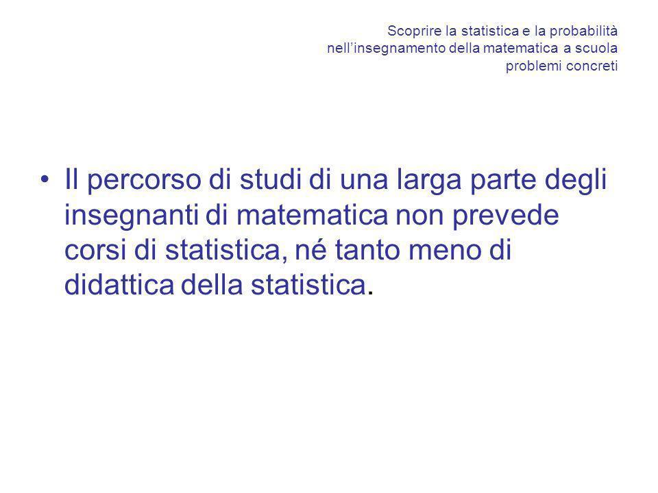 Scoprire la statistica e la probabilità nellinsegnamento della matematica a scuola problemi concreti Il percorso di studi di una larga parte degli insegnanti di matematica non prevede corsi di statistica, né tanto meno di didattica della statistica.