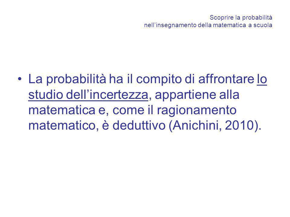 Scoprire la probabilità nellinsegnamento della matematica a scuola La probabilità ha il compito di affrontare lo studio dellincertezza, appartiene alla matematica e, come il ragionamento matematico, è deduttivo (Anichini, 2010).