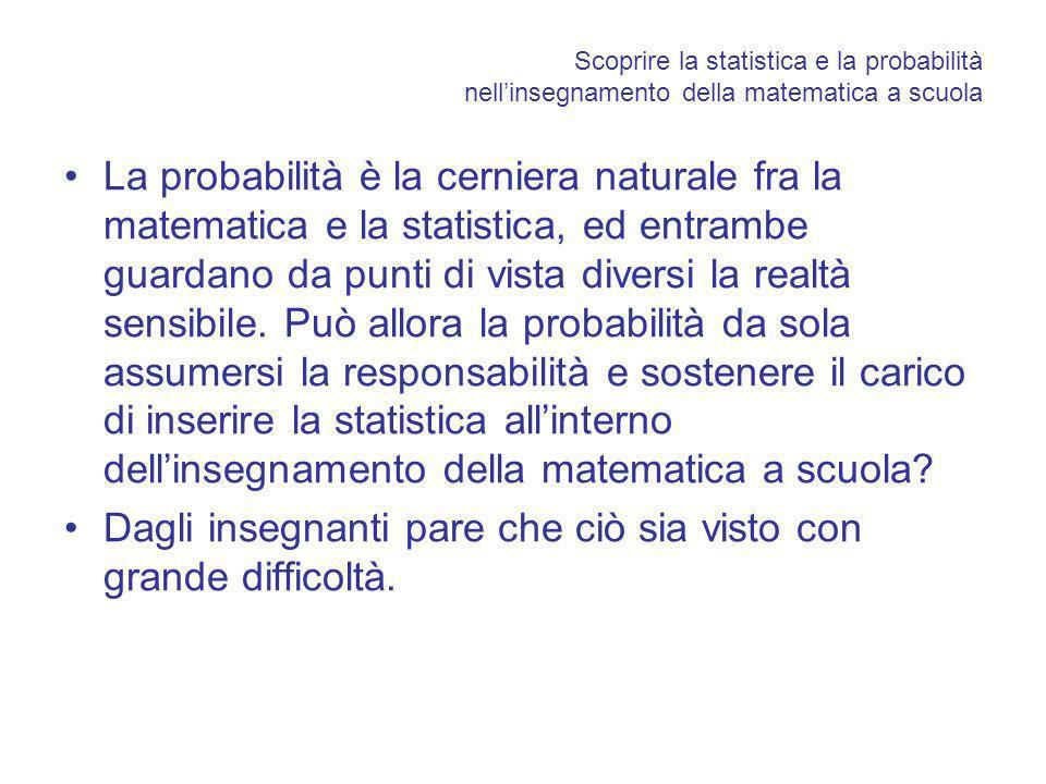Scoprire la statistica e la probabilità nellinsegnamento della matematica a scuola La probabilità è la cerniera naturale fra la matematica e la statistica, ed entrambe guardano da punti di vista diversi la realtà sensibile.