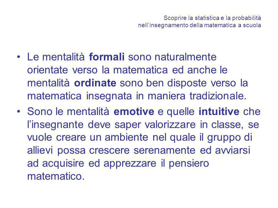 Scoprire la statistica e la probabilità nellinsegnamento della matematica a scuola Le mentalità formali sono naturalmente orientate verso la matematica ed anche le mentalità ordinate sono ben disposte verso la matematica insegnata in maniera tradizionale.