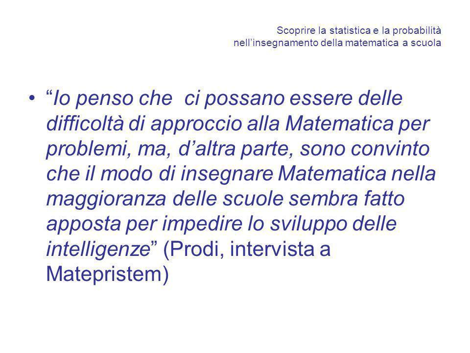 Scoprire la statistica e la probabilità nellinsegnamento della matematica a scuola Io penso che ci possano essere delle difficoltà di approccio alla Matematica per problemi, ma, daltra parte, sono convinto che il modo di insegnare Matematica nella maggioranza delle scuole sembra fatto apposta per impedire lo sviluppo delle intelligenze (Prodi, intervista a Matepristem)